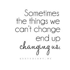The things we cannot change end up changing us