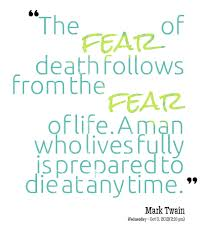 The fear of death follows from the fear of life